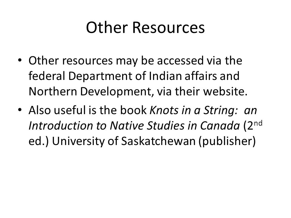 Other Resources Other resources may be accessed via the federal Department of Indian affairs and Northern Development, via their website.