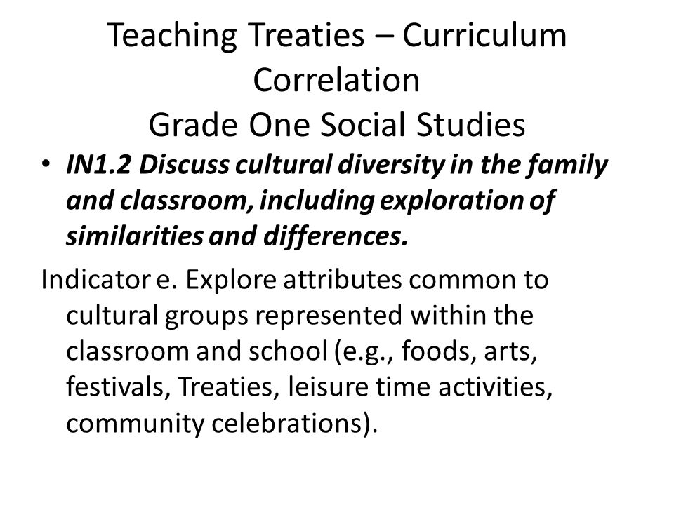 Teaching Treaties – Curriculum Correlation Grade One Social Studies IN1.2 Discuss cultural diversity in the family and classroom, including exploration of similarities and differences.