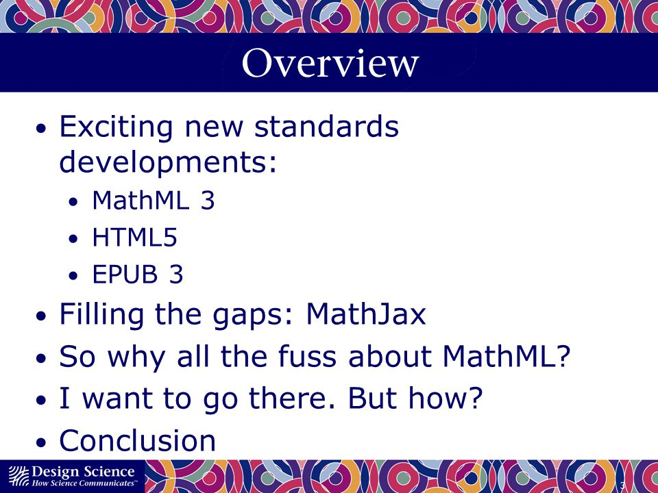 Overview Exciting new standards developments: MathML 3 HTML5 EPUB 3 Filling the gaps: MathJax So why all the fuss about MathML? I want to go there. Bu