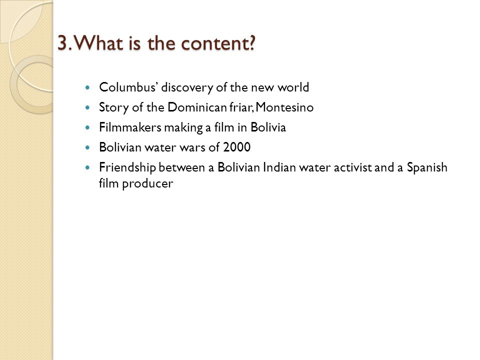 3. What is the content? Columbus discovery of the new world Story of the Dominican friar, Montesino Filmmakers making a film in Bolivia Bolivian water