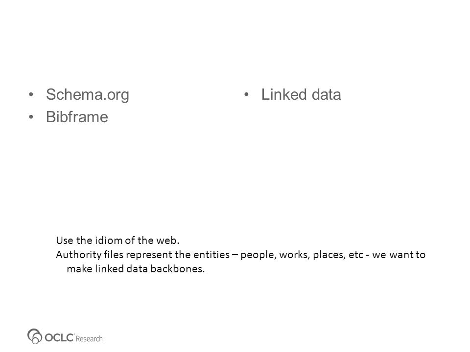Schema.org Bibframe Linked data Use the idiom of the web. Authority files represent the entities – people, works, places, etc - we want to make linked