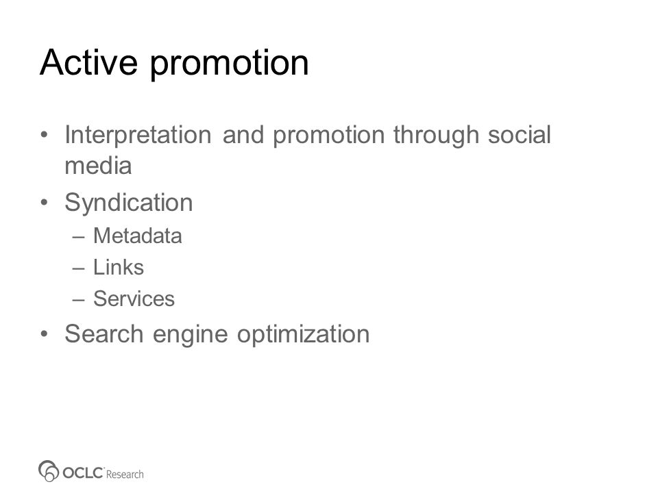 Active promotion Interpretation and promotion through social media Syndication –Metadata –Links –Services Search engine optimization