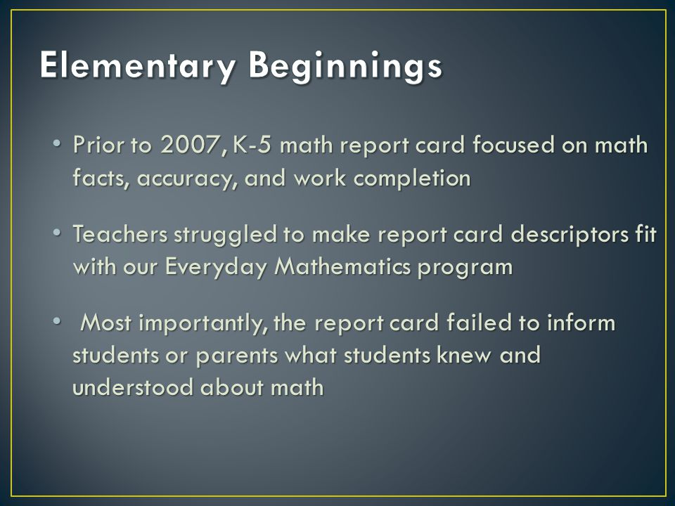 Prior to 2007, K-5 math report card focused on math facts, accuracy, and work completion Prior to 2007, K-5 math report card focused on math facts, accuracy, and work completion Teachers struggled to make report card descriptors fit with our Everyday Mathematics program Teachers struggled to make report card descriptors fit with our Everyday Mathematics program Most importantly, the report card failed to inform students or parents what students knew and understood about math Most importantly, the report card failed to inform students or parents what students knew and understood about math