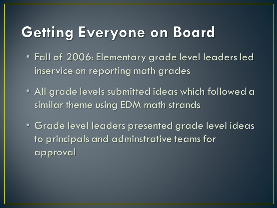 Fall of 2006: Elementary grade level leaders led inservice on reporting math grades Fall of 2006: Elementary grade level leaders led inservice on reporting math grades All grade levels submitted ideas which followed a similar theme using EDM math strands All grade levels submitted ideas which followed a similar theme using EDM math strands Grade level leaders presented grade level ideas to principals and adminstrative teams for approval Grade level leaders presented grade level ideas to principals and adminstrative teams for approval