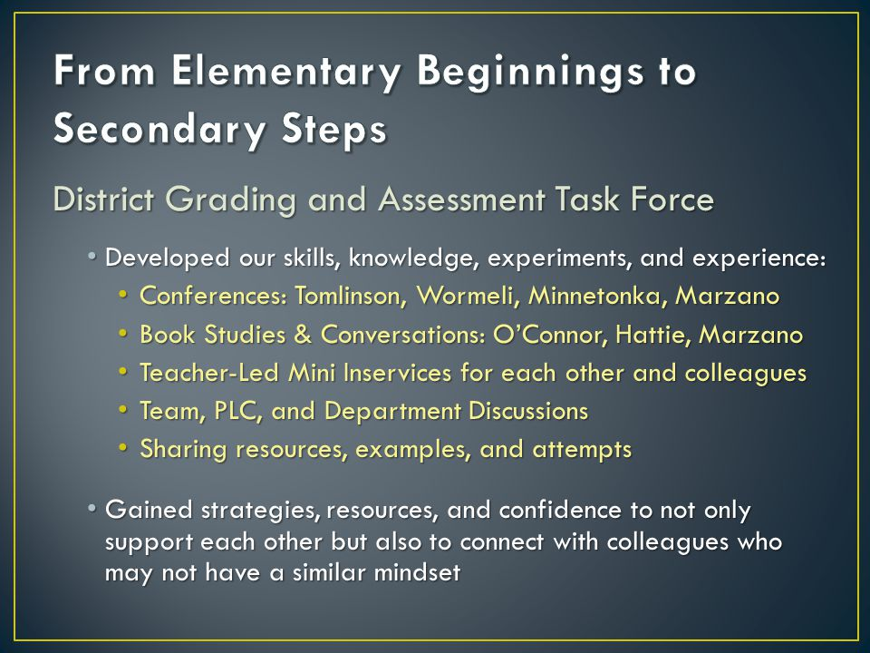 District Grading and Assessment Task Force Developed our skills, knowledge, experiments, and experience: Developed our skills, knowledge, experiments, and experience: Conferences: Tomlinson, Wormeli, Minnetonka, Marzano Conferences: Tomlinson, Wormeli, Minnetonka, Marzano Book Studies & Conversations: OConnor, Hattie, Marzano Book Studies & Conversations: OConnor, Hattie, Marzano Teacher-Led Mini Inservices for each other and colleagues Teacher-Led Mini Inservices for each other and colleagues Team, PLC, and Department Discussions Team, PLC, and Department Discussions Sharing resources, examples, and attempts Sharing resources, examples, and attempts Gained strategies, resources, and confidence to not only support each other but also to connect with colleagues who may not have a similar mindset Gained strategies, resources, and confidence to not only support each other but also to connect with colleagues who may not have a similar mindset