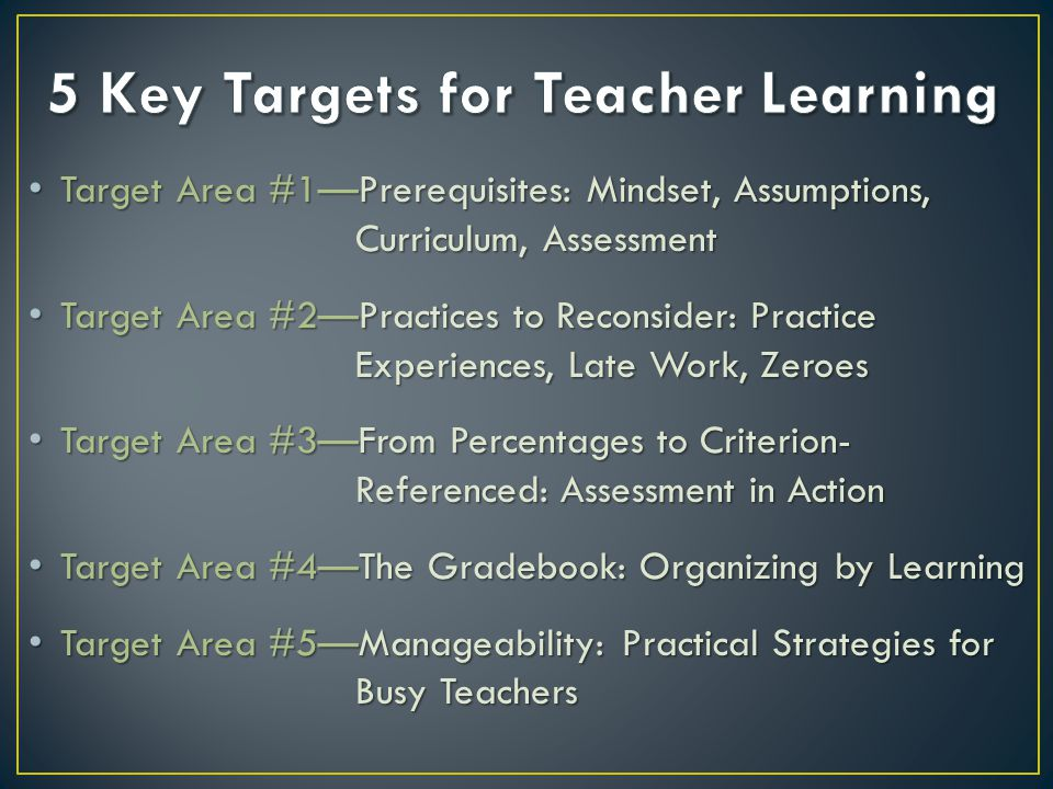 Target Area #1Prerequisites: Mindset, Assumptions, Curriculum, Assessment Target Area #1Prerequisites: Mindset, Assumptions, Curriculum, Assessment Target Area #2Practices to Reconsider: Practice Experiences, Late Work, Zeroes Target Area #2Practices to Reconsider: Practice Experiences, Late Work, Zeroes Target Area #3From Percentages to Criterion- Referenced: Assessment in Action Target Area #3From Percentages to Criterion- Referenced: Assessment in Action Target Area #4The Gradebook: Organizing by Learning Target Area #4The Gradebook: Organizing by Learning Target Area #5Manageability: Practical Strategies for Busy Teachers Target Area #5Manageability: Practical Strategies for Busy Teachers