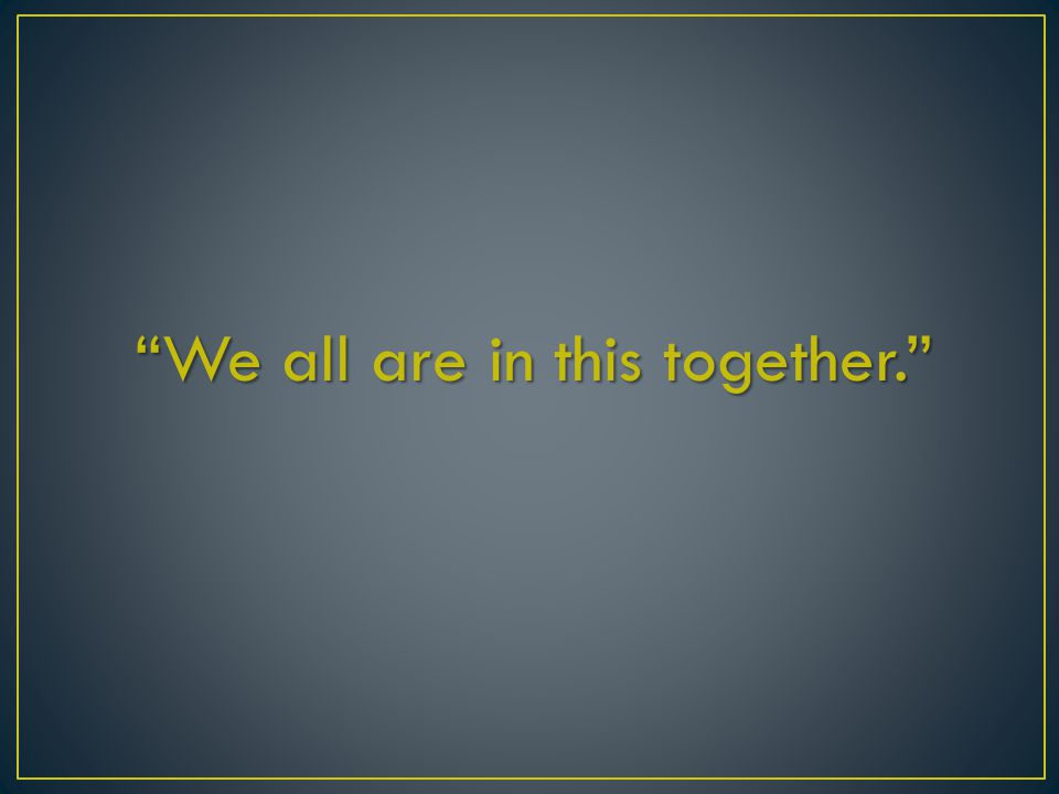 We all are in this together.