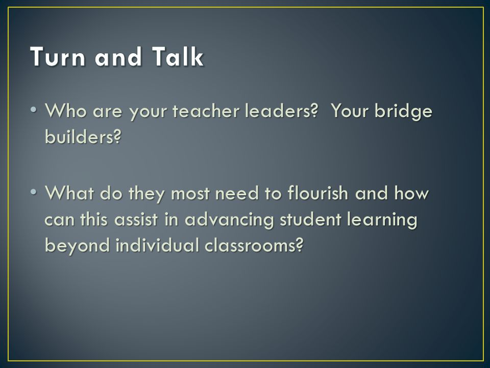 Who are your teacher leaders? Your bridge builders? Who are your teacher leaders? Your bridge builders? What do they most need to flourish and how can