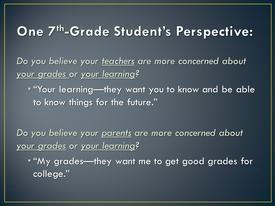 Do you believe your teachers are more concerned about your grades or your learning? Your learningthey want you to know and be able to know things for