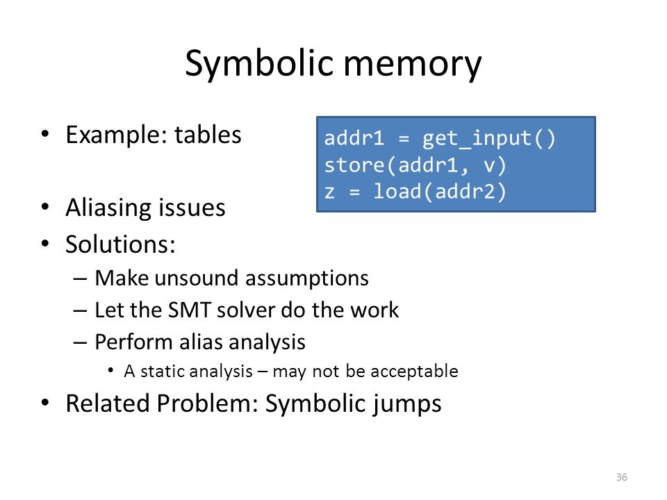 Symbolic memory Example: tables Aliasing issues Solutions: – Make unsound assumptions – Let the SMT solver do the work – Perform alias analysis A stat