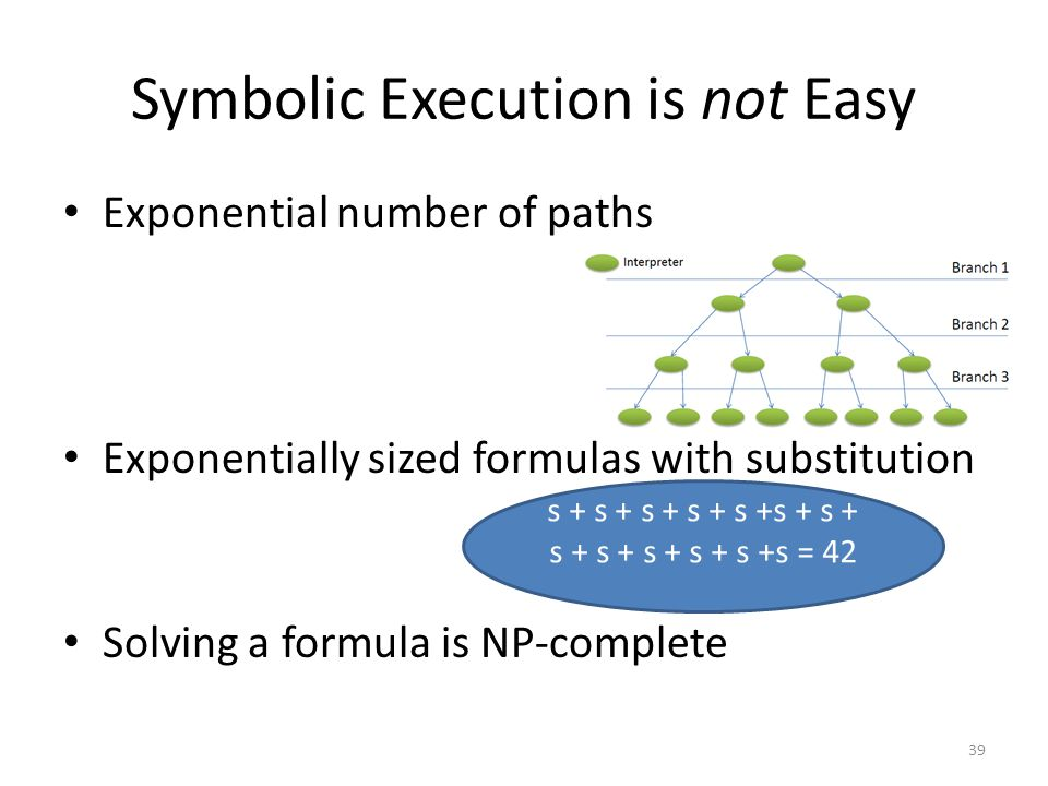 Symbolic Execution is not Easy Exponential number of paths Exponentially sized formulas with substitution Solving a formula is NP-complete 39 s + s +
