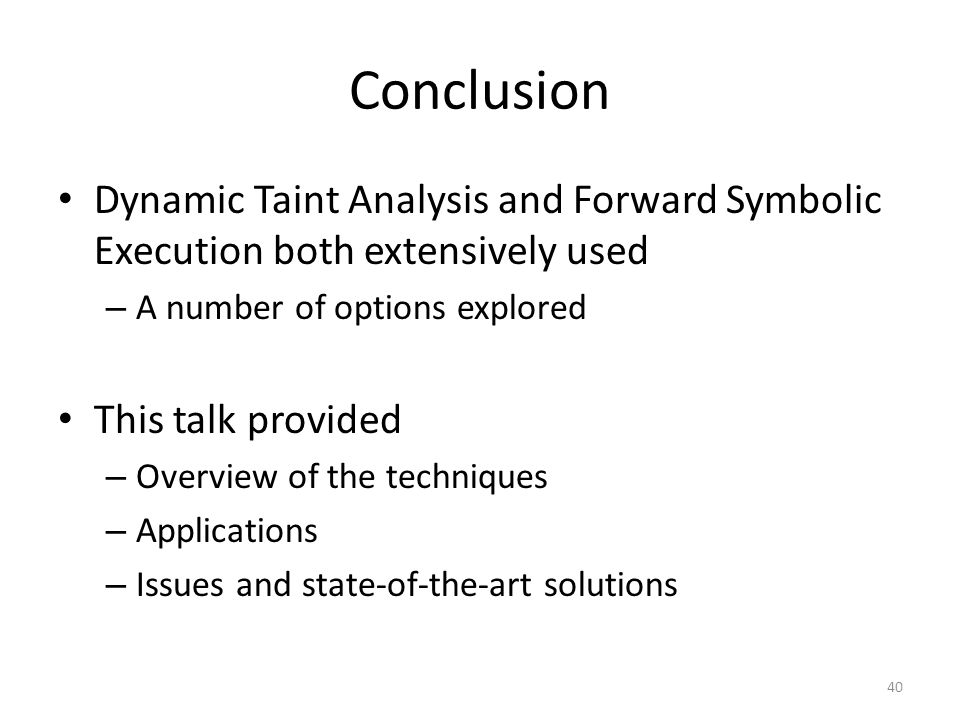 Conclusion Dynamic Taint Analysis and Forward Symbolic Execution both extensively used – A number of options explored This talk provided – Overview of