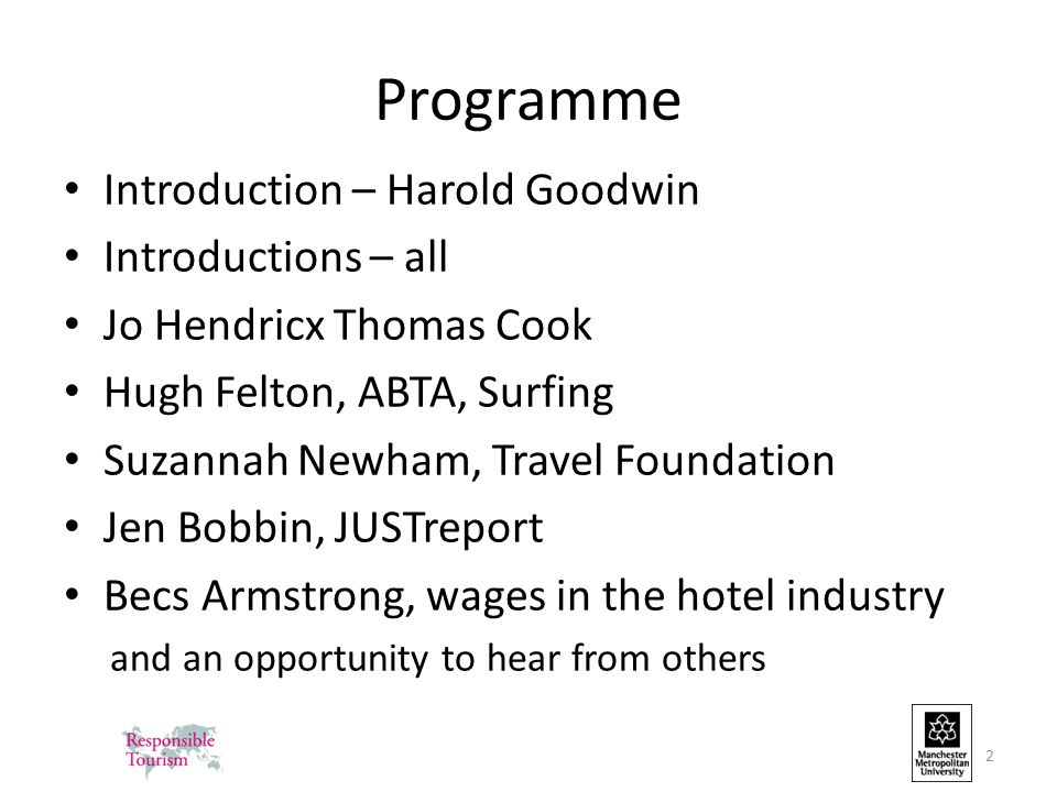 Programme Introduction – Harold Goodwin Introductions – all Jo Hendricx Thomas Cook Hugh Felton, ABTA, Surfing Suzannah Newham, Travel Foundation Jen Bobbin, JUSTreport Becs Armstrong, wages in the hotel industry and an opportunity to hear from others 2