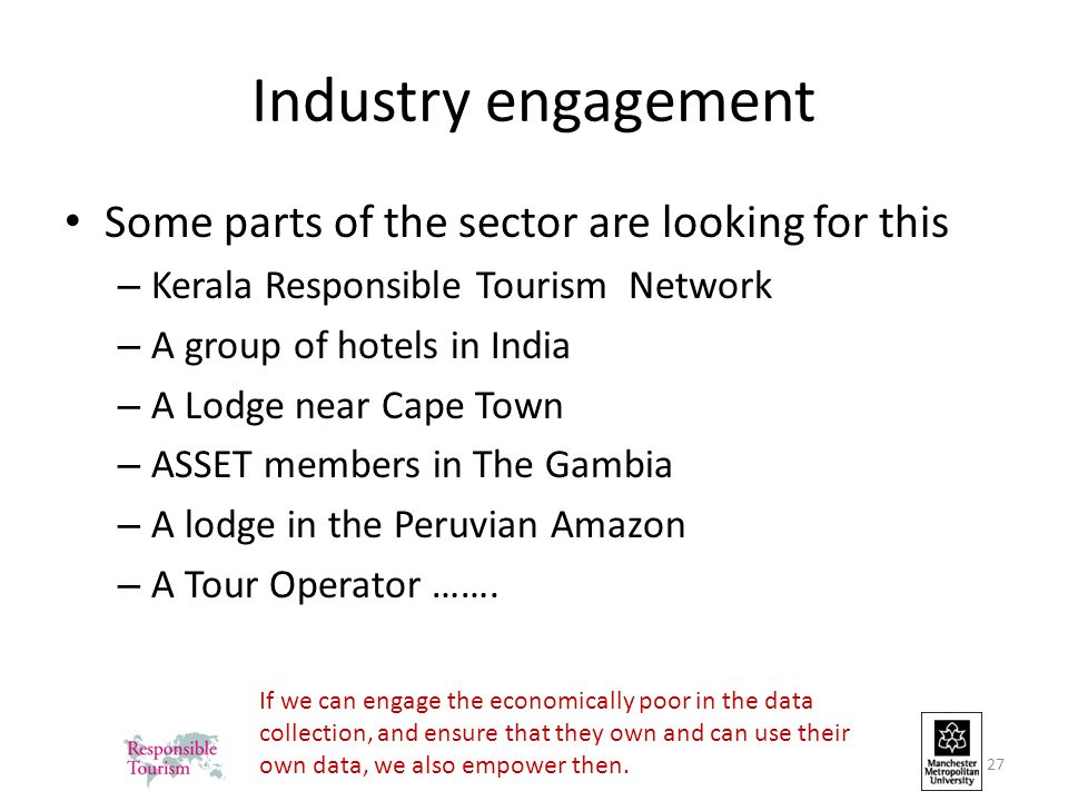 Industry engagement Some parts of the sector are looking for this – Kerala Responsible Tourism Network – A group of hotels in India – A Lodge near Cape Town – ASSET members in The Gambia – A lodge in the Peruvian Amazon – A Tour Operator …….