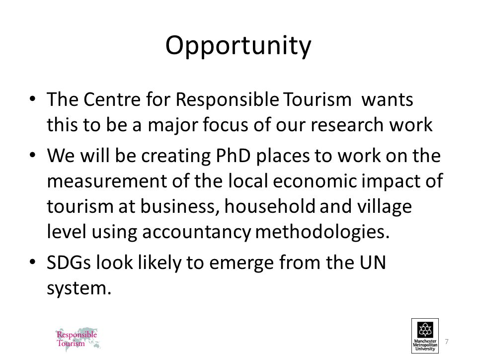 Opportunity The Centre for Responsible Tourism wants this to be a major focus of our research work We will be creating PhD places to work on the measurement of the local economic impact of tourism at business, household and village level using accountancy methodologies.