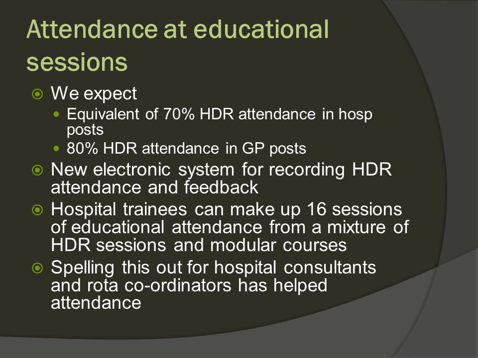 Attendance at educational sessions We expect Equivalent of 70% HDR attendance in hosp posts 80% HDR attendance in GP posts New electronic system for recording HDR attendance and feedback Hospital trainees can make up 16 sessions of educational attendance from a mixture of HDR sessions and modular courses Spelling this out for hospital consultants and rota co-ordinators has helped attendance
