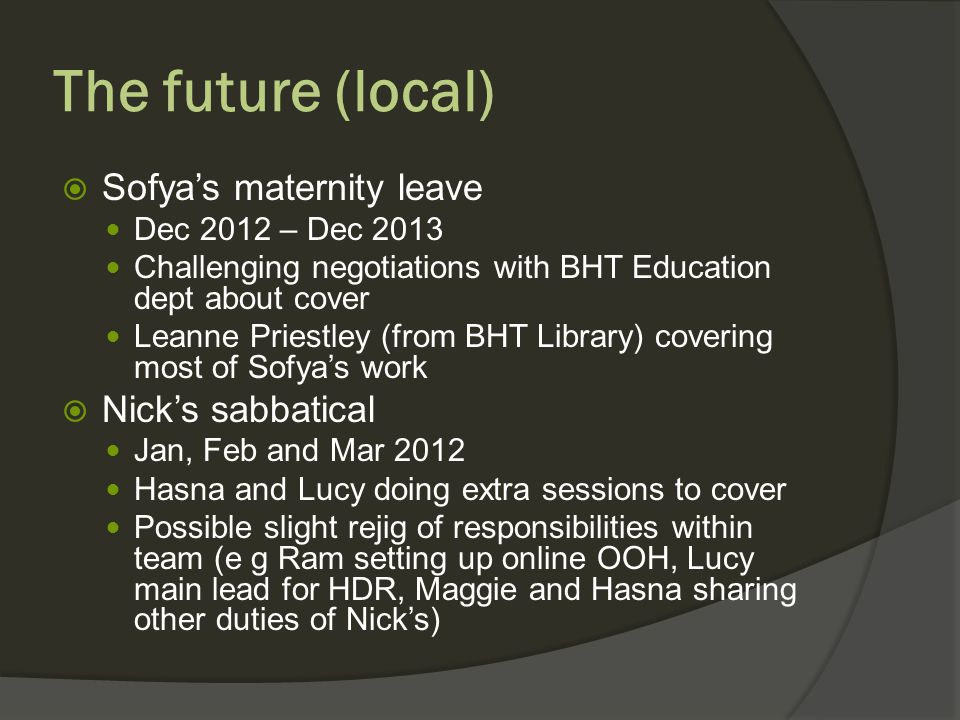 The future (local) Sofyas maternity leave Dec 2012 – Dec 2013 Challenging negotiations with BHT Education dept about cover Leanne Priestley (from BHT Library) covering most of Sofyas work Nicks sabbatical Jan, Feb and Mar 2012 Hasna and Lucy doing extra sessions to cover Possible slight rejig of responsibilities within team (e g Ram setting up online OOH, Lucy main lead for HDR, Maggie and Hasna sharing other duties of Nicks)