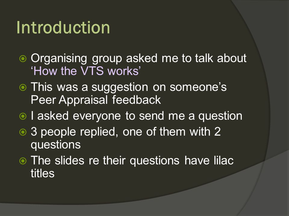 Introduction Organising group asked me to talk about How the VTS works This was a suggestion on someones Peer Appraisal feedback I asked everyone to send me a question 3 people replied, one of them with 2 questions The slides re their questions have lilac titles