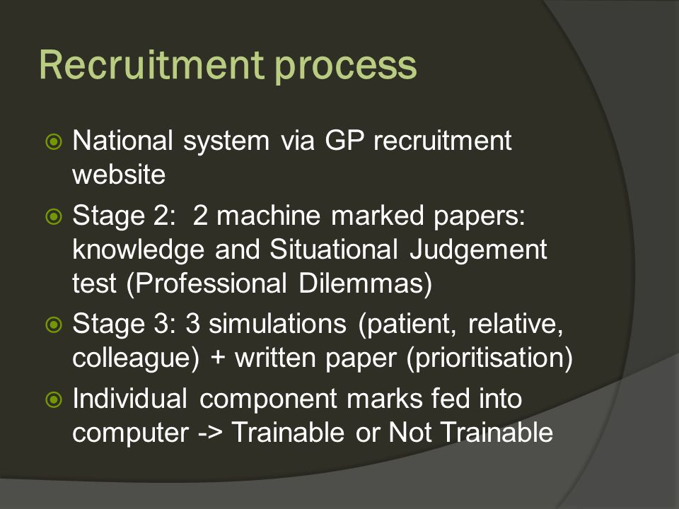 Recruitment process National system via GP recruitment website Stage 2: 2 machine marked papers: knowledge and Situational Judgement test (Professional Dilemmas) Stage 3: 3 simulations (patient, relative, colleague) + written paper (prioritisation) Individual component marks fed into computer -> Trainable or Not Trainable