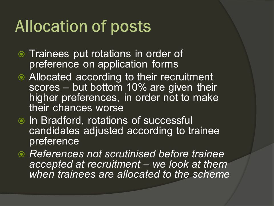 Allocation of posts Trainees put rotations in order of preference on application forms Allocated according to their recruitment scores – but bottom 10% are given their higher preferences, in order not to make their chances worse In Bradford, rotations of successful candidates adjusted according to trainee preference References not scrutinised before trainee accepted at recruitment – we look at them when trainees are allocated to the scheme