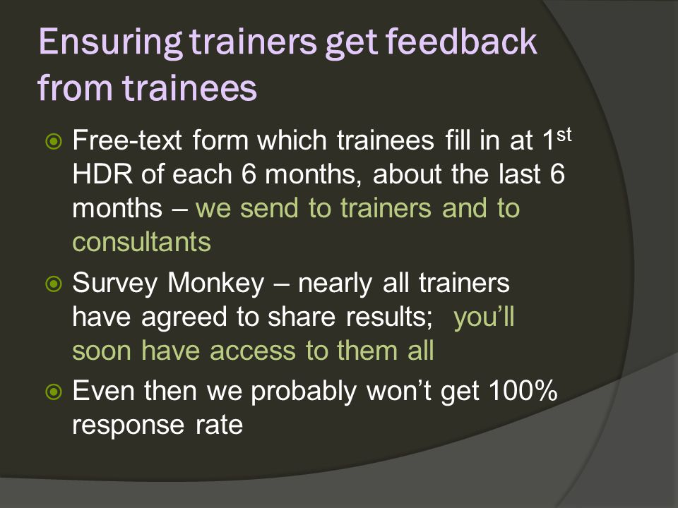 Ensuring trainers get feedback from trainees Free-text form which trainees fill in at 1 st HDR of each 6 months, about the last 6 months – we send to trainers and to consultants Survey Monkey – nearly all trainers have agreed to share results; youll soon have access to them all Even then we probably wont get 100% response rate