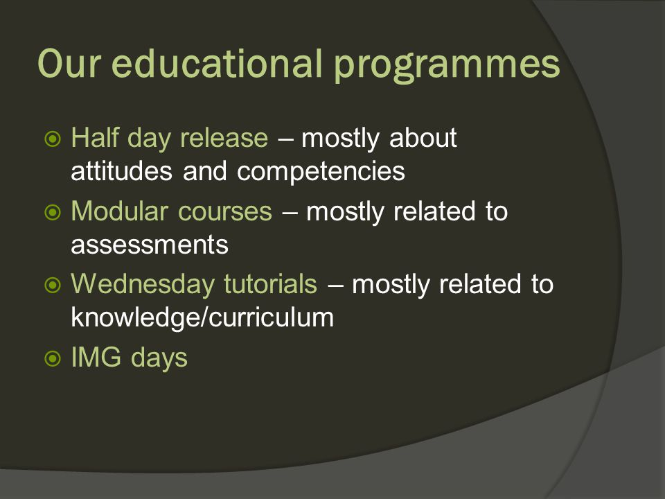 Our educational programmes Half day release – mostly about attitudes and competencies Modular courses – mostly related to assessments Wednesday tutorials – mostly related to knowledge/curriculum IMG days