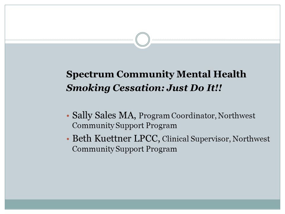 Spectrum Community Mental Health Smoking Cessation: Just Do It!! Sally Sales MA, Program Coordinator, Northwest Community Support Program Beth Kuettne
