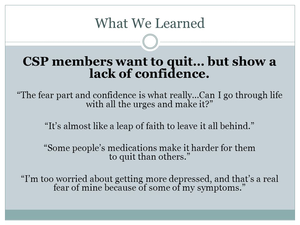 What We Learned CSP members want to quit… but show a lack of confidence. The fear part and confidence is what really…Can I go through life with all th