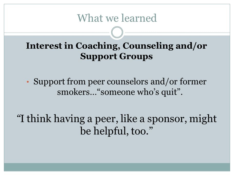What we learned Interest in Coaching, Counseling and/or Support Groups Support from peer counselors and/or former smokers…someone whos quit. I think h