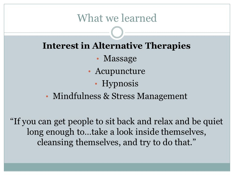 What we learned Interest in Alternative Therapies Massage Acupuncture Hypnosis Mindfulness & Stress Management If you can get people to sit back and relax and be quiet long enough to…take a look inside themselves, cleansing themselves, and try to do that.
