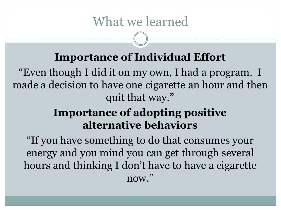 What we learned Importance of Individual Effort Even though I did it on my own, I had a program. I made a decision to have one cigarette an hour and t