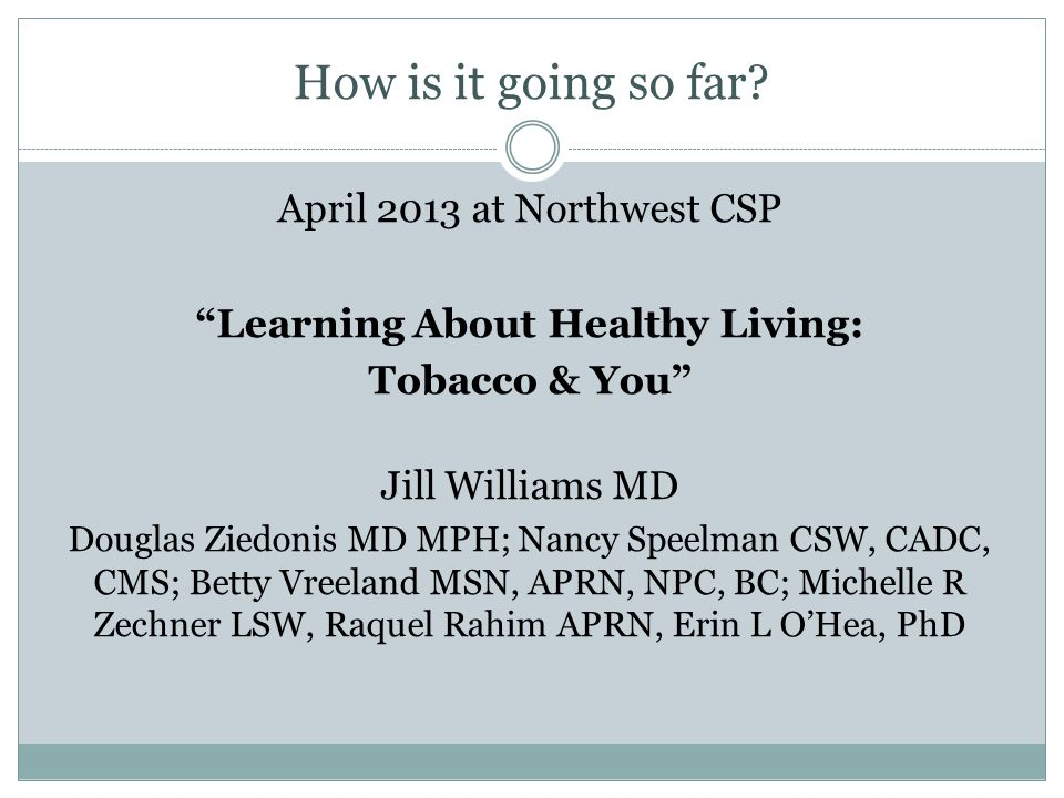 How is it going so far? April 2013 at Northwest CSP Learning About Healthy Living: Tobacco & You Jill Williams MD Douglas Ziedonis MD MPH; Nancy Speel