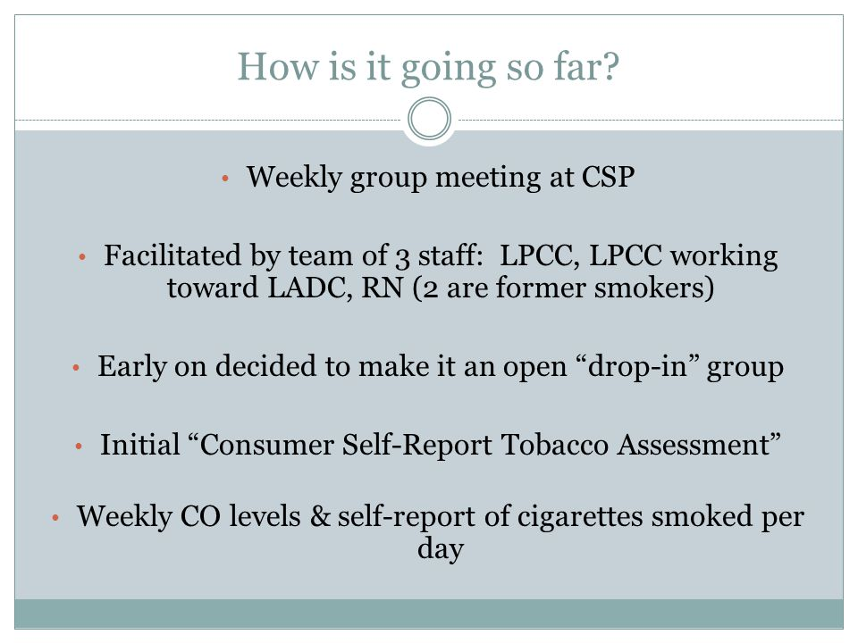 How is it going so far? Weekly group meeting at CSP Facilitated by team of 3 staff: LPCC, LPCC working toward LADC, RN (2 are former smokers) Early on