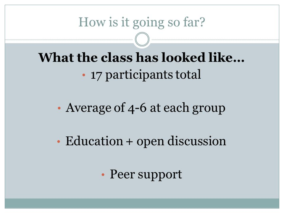 How is it going so far? What the class has looked like… 17 participants total Average of 4-6 at each group Education + open discussion Peer support