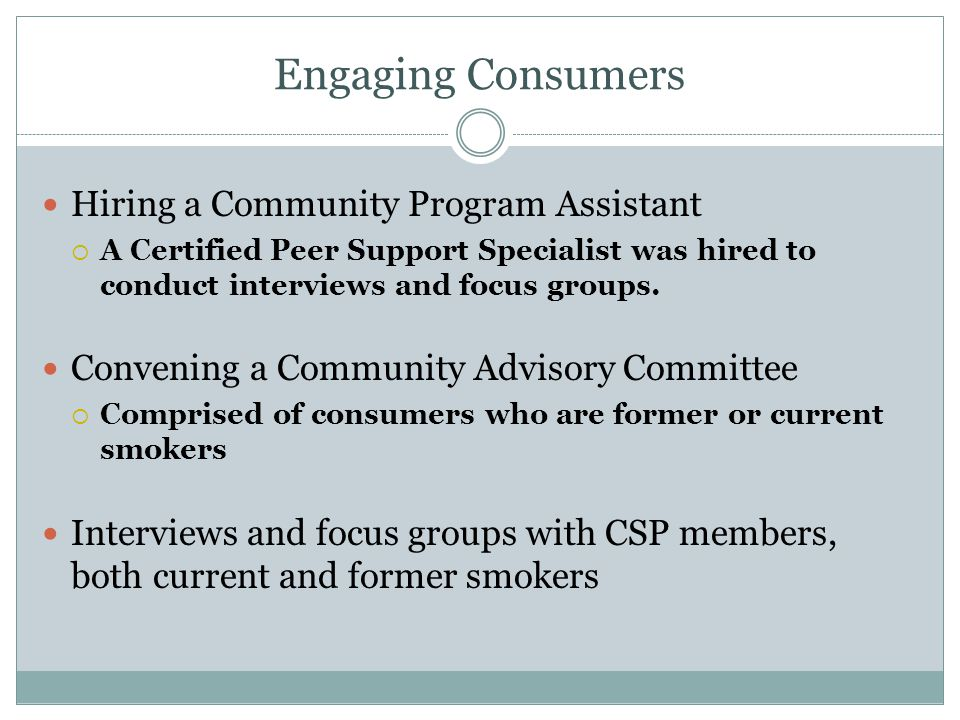 Engaging Consumers Hiring a Community Program Assistant A Certified Peer Support Specialist was hired to conduct interviews and focus groups. Convenin