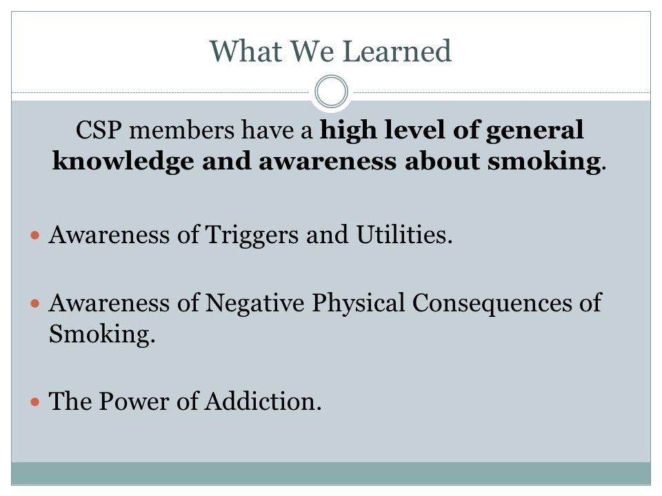 What We Learned CSP members have a high level of general knowledge and awareness about smoking. Awareness of Triggers and Utilities. Awareness of Nega