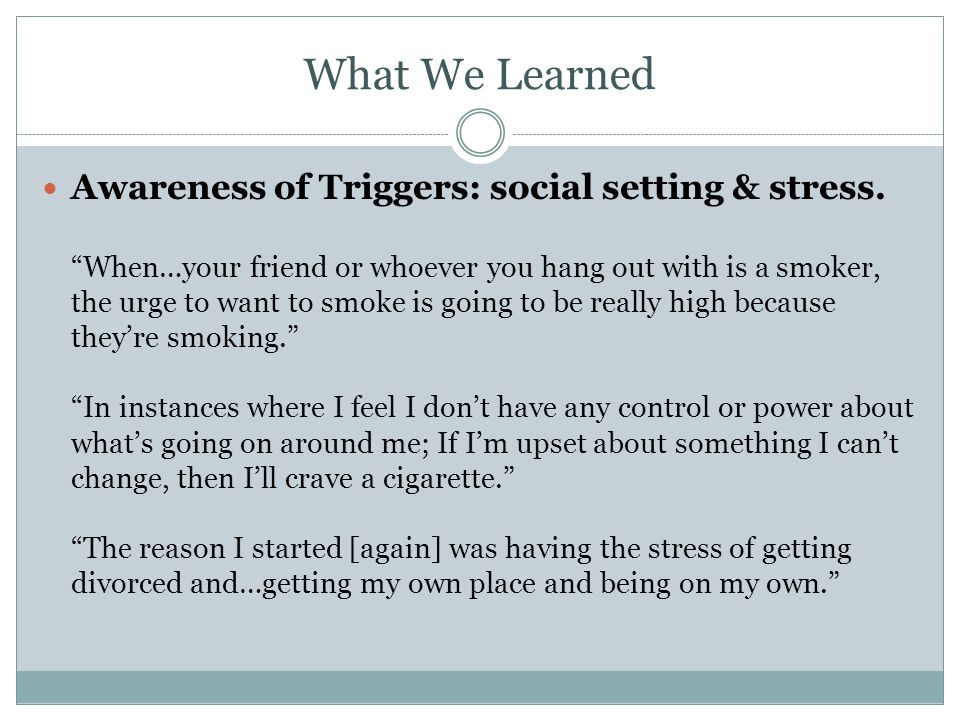 What We Learned Awareness of Triggers: social setting & stress. When…your friend or whoever you hang out with is a smoker, the urge to want to smoke i