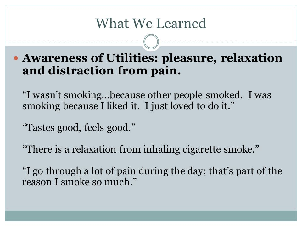 What We Learned Awareness of Utilities: pleasure, relaxation and distraction from pain. I wasnt smoking…because other people smoked. I was smoking bec