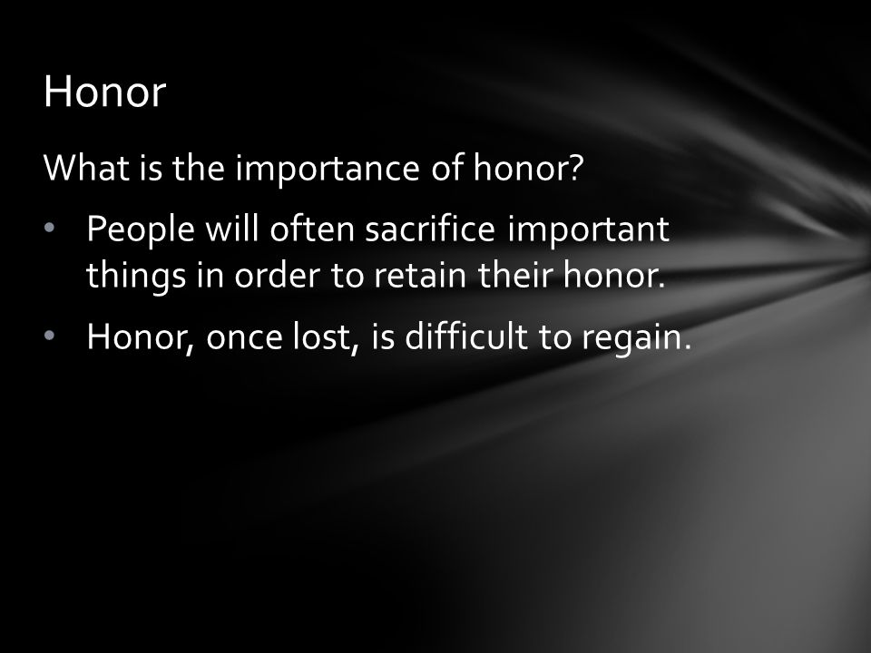 What is the importance of honor? People will often sacrifice important things in order to retain their honor. Honor, once lost, is difficult to regain