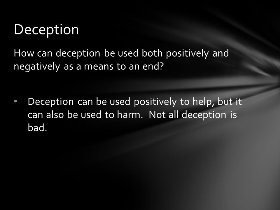 How can deception be used both positively and negatively as a means to an end.
