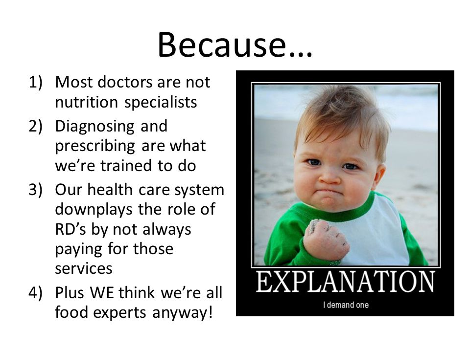Because… 1)Most doctors are not nutrition specialists 2)Diagnosing and prescribing are what were trained to do 3)Our health care system downplays the role of RDs by not always paying for those services 4)Plus WE think were all food experts anyway!