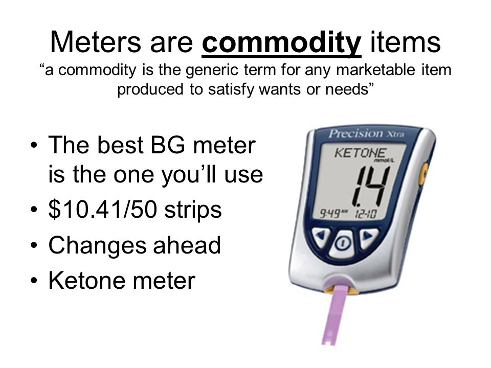 Meters are commodity items a commodity is the generic term for any marketable item produced to satisfy wants or needs The best BG meter is the one youll use $10.41/50 strips Changes ahead Ketone meter