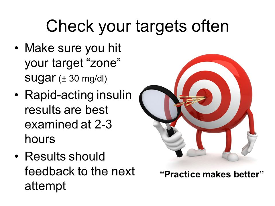 Check your targets often Make sure you hit your target zone sugar (± 30 mg/dl) Rapid-acting insulin results are best examined at 2-3 hours Results should feedback to the next attempt Practice makes better
