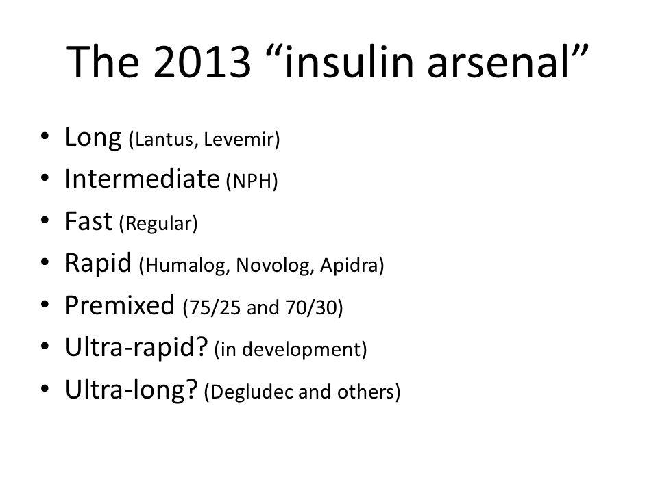 The 2013 insulin arsenal Long (Lantus, Levemir) Intermediate (NPH) Fast (Regular) Rapid (Humalog, Novolog, Apidra) Premixed (75/25 and 70/30) Ultra-rapid.