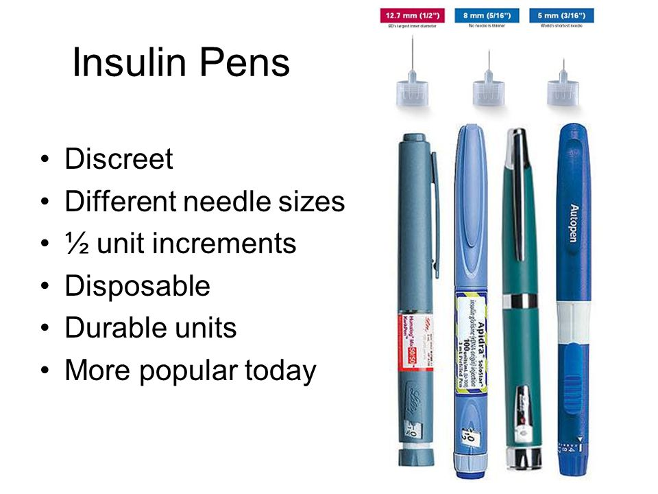Insulin Pens Discreet Different needle sizes ½ unit increments Disposable Durable units More popular today