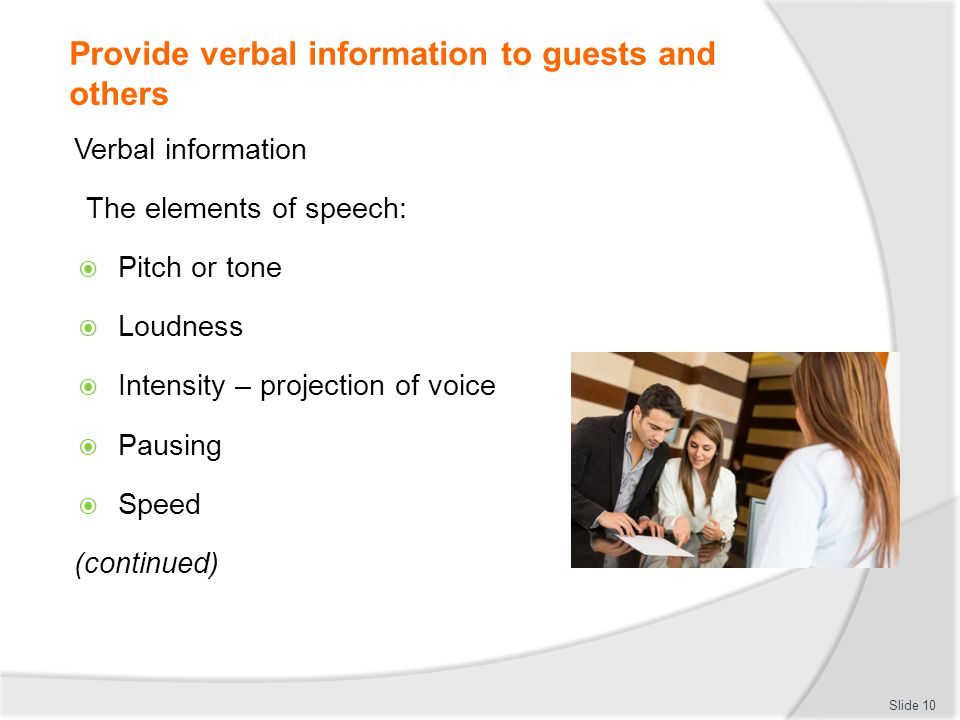 Provide verbal information to guests and others Verbal information The elements of speech: Pitch or tone Loudness Intensity – projection of voice Paus