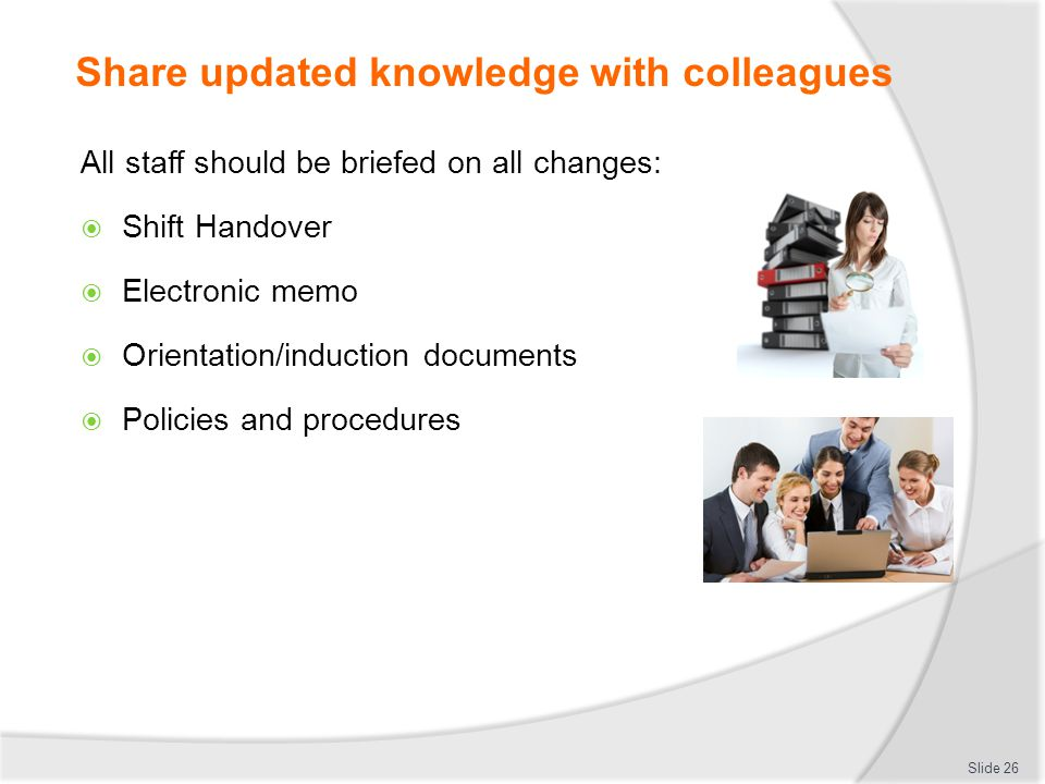 Share updated knowledge with colleagues All staff should be briefed on all changes: Shift Handover Electronic memo Orientation/induction documents Pol