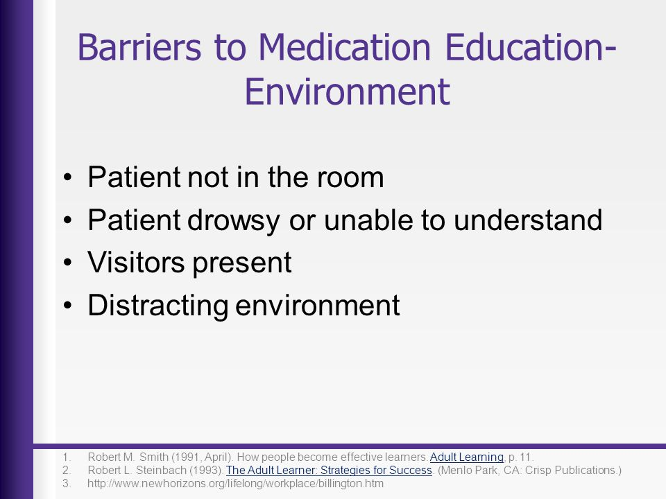 Barriers to Medication Education- Environment Patient not in the room Patient drowsy or unable to understand Visitors present Distracting environment
