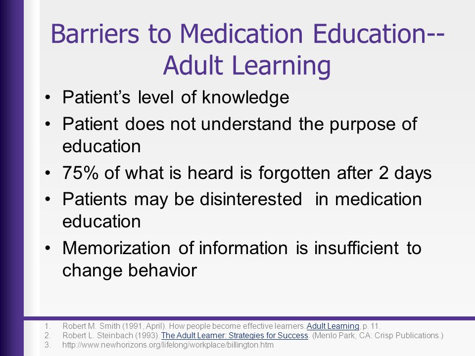 Barriers to Medication Education-- Adult Learning Patients level of knowledge Patient does not understand the purpose of education 75% of what is hear