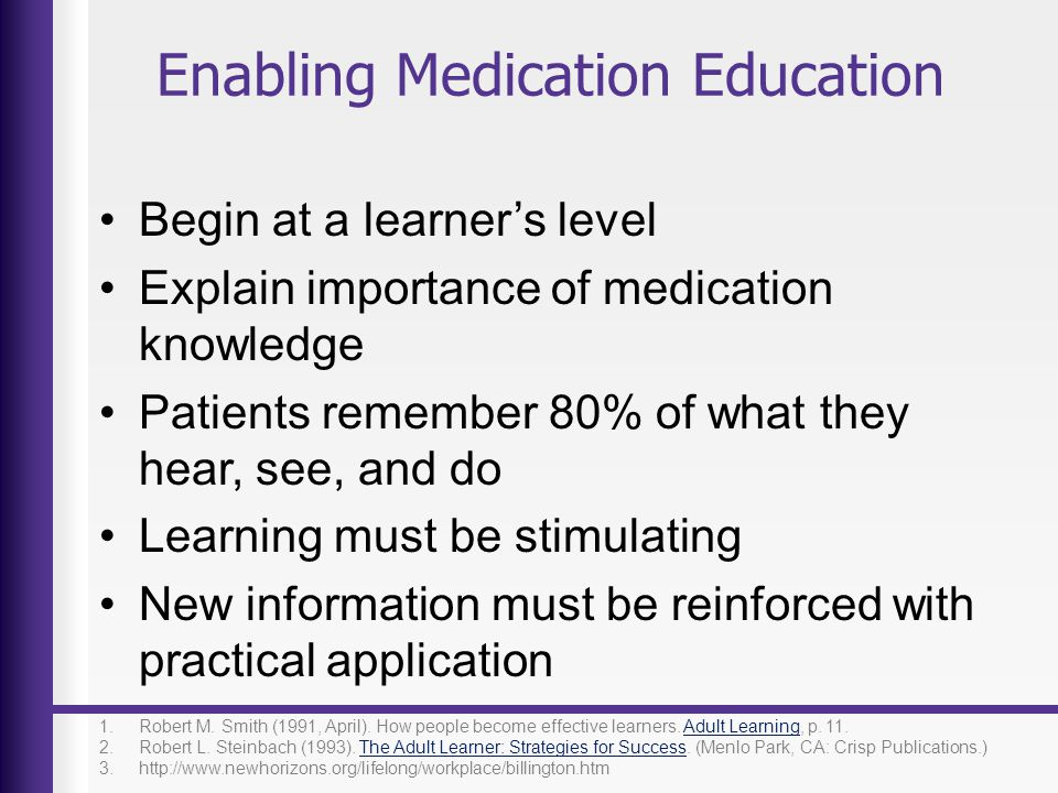 Enabling Medication Education Begin at a learners level Explain importance of medication knowledge Patients remember 80% of what they hear, see, and d
